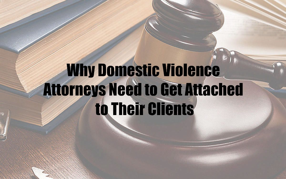 Why Domestic Violence Attorneys Need to Get Attached to Their Clients